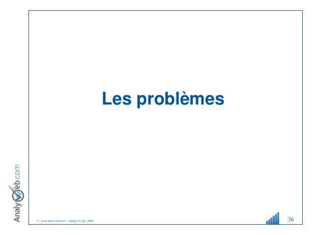 © Tous droits réservés – Analyweb Inc. 2008 Les problèmes 36