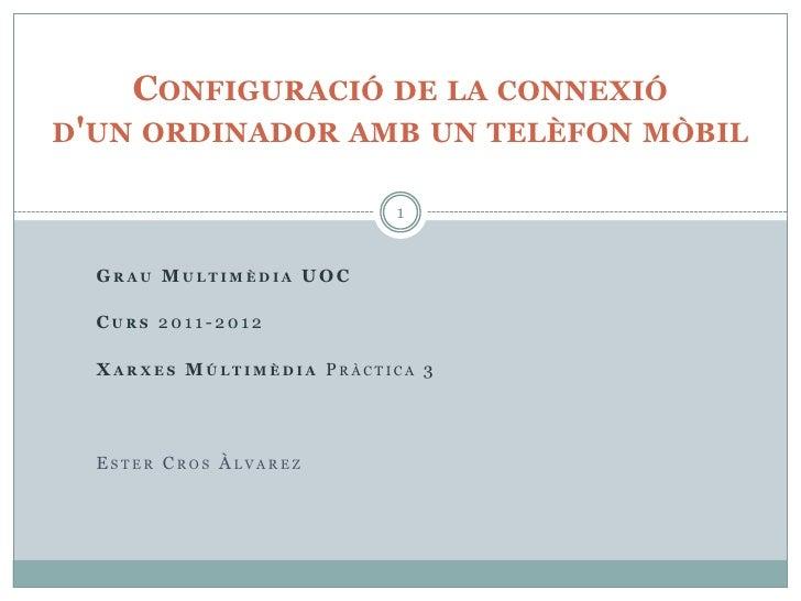 CONFIGURACIÓ DE LA CONNEXIÓDUN ORDINADOR AMB UN TELÈFON MÒBIL                           1  GRAU MULTIMÈDIA U OC  CURS 2011...