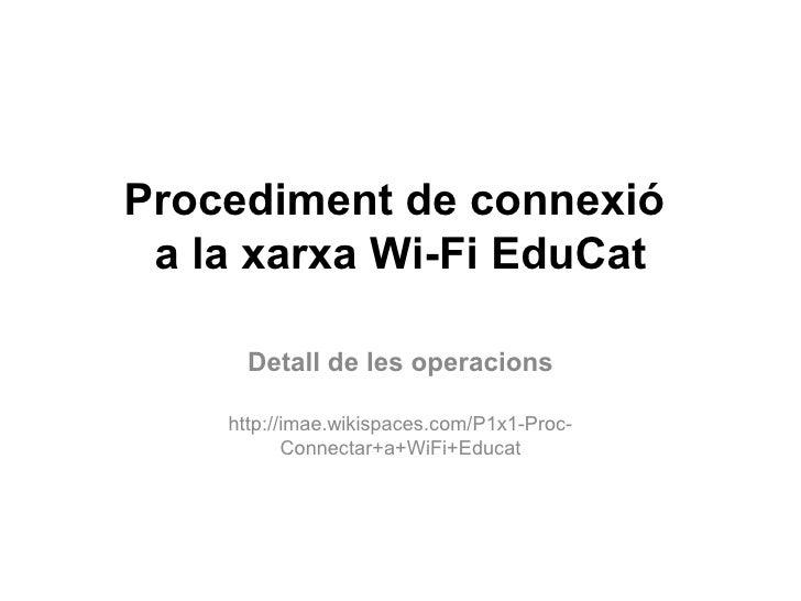 Procediment de connexió  a la xarxa Wi-Fi EduCat        Detall de les operacions      http://imae.wikispaces.com/P1x1-Proc...
