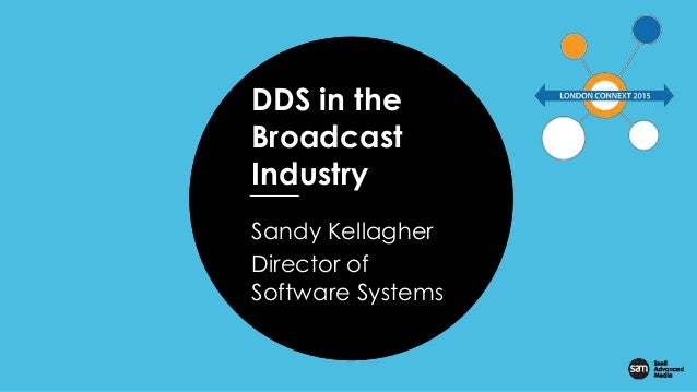 Presentation Title Presenter Date DDS in the Broadcast Industry Sandy Kellagher Director of Software Systems