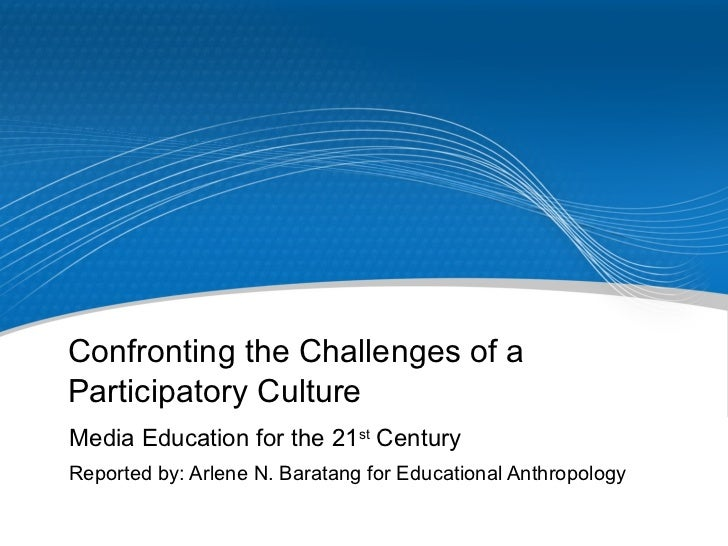 Confronting the Challenges of a Participatory Culture Media Education for the 21 st  Century Reported by: Arlene N. Barata...