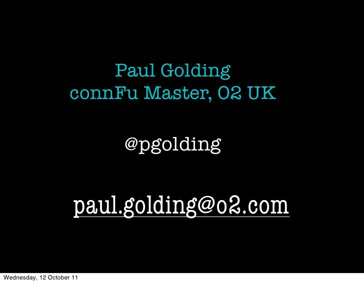 Paul Golding                     connFu Master, O2 UK                           @pgolding                      paul.goldin...