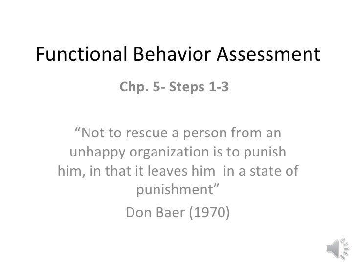 "Functional Behavior Assessment Chp. 5- Steps 1-3  "" Not to rescue a person from an unhappy organization is to punish him, ..."