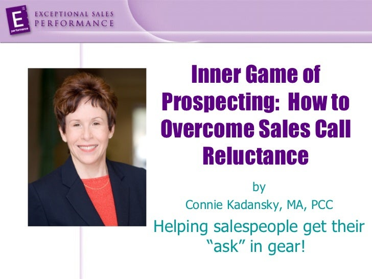 Inner Game ofProspecting: How toOvercome Sales Call    Reluctance               by    Connie Kadansky, MA, PCCHelping sale...