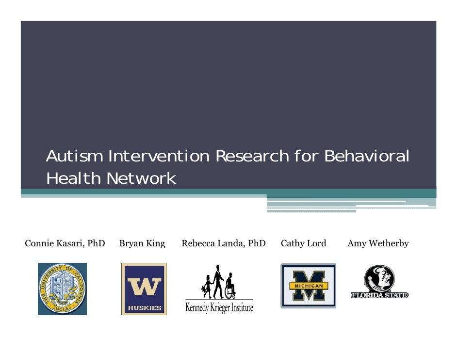 Autism Intervention Research for Behavioral     Health Network   Connie Kasari, PhD   Bryan King   Rebecca Landa, PhD   Ca...