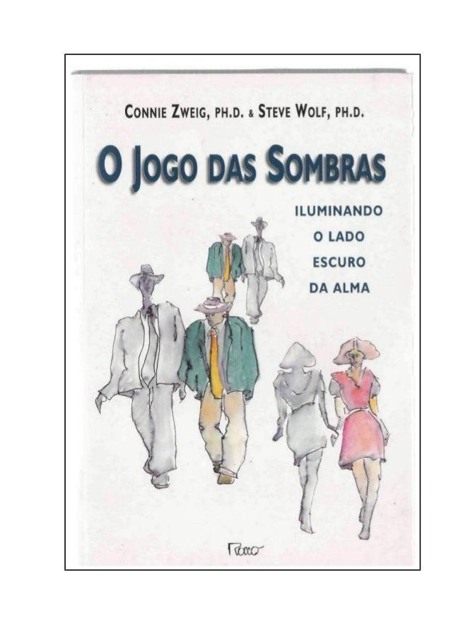 CONNIE ZWEIG, PH.D. & STEVE WOLF, PH.D. O JOGO DAS SOMBRAS Iluminando o lado escuro da alma Tradução de ANNA MARIA LOBO ■ ...