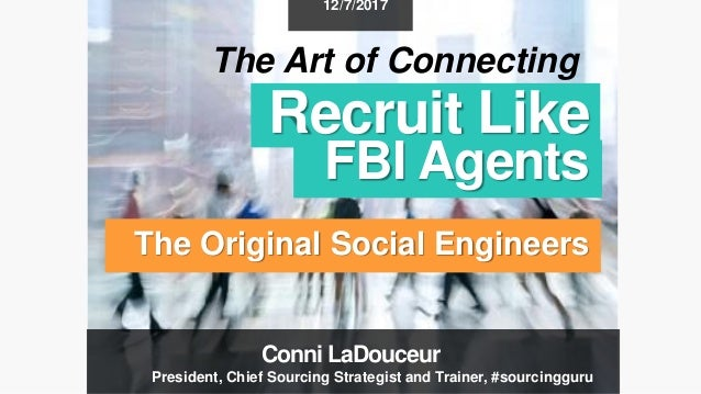 Recruit Like FBI Agents The Original Social Engineers 12/7/2017 The Art of Connecting Conni LaDouceur President, Chief Sou...