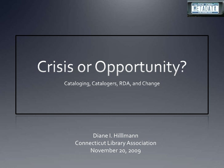 Crisis or Opportunity?<br />Cataloging, Catalogers, RDA, and Change<br />Diane I. Hilllmann<br />Connecticut Library Assoc...