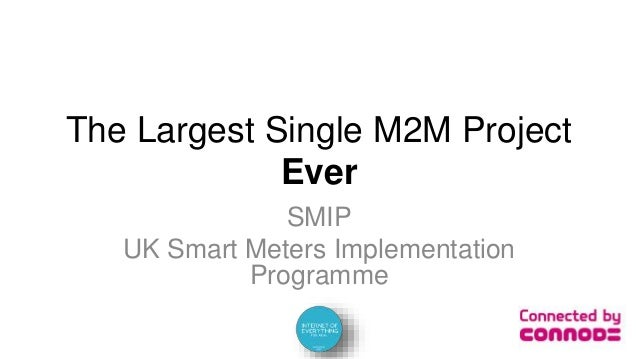 The Largest Single M2M Project Ever SMIP UK Smart Meters Implementation Programme