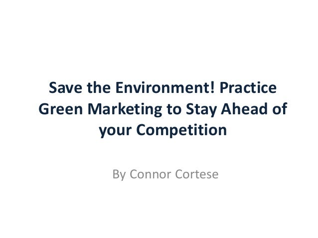 Save the Environment! Practice Green Marketing to Stay Ahead of your Competition By Connor Cortese