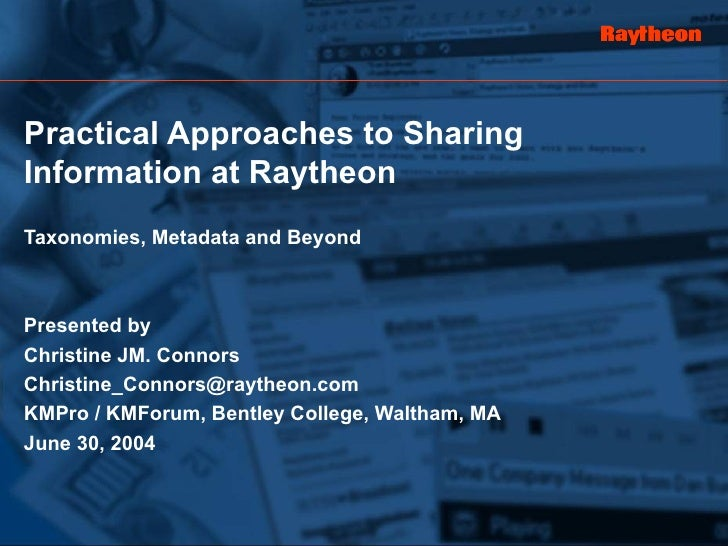 Practical Approaches to Sharing Information at Raytheon Taxonomies, Metadata and Beyond Presented by Christine JM. Connors...