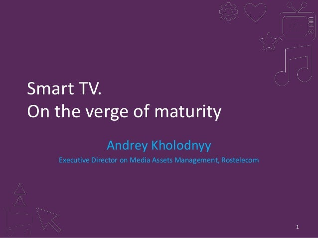 Smart TV. On the verge of maturity Andrey Kholodnyy Executive Director on Media Assets Management, Rostelecom  1