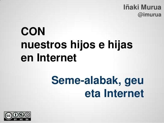 Iñaki Murua                         @imuruaCONnuestros hijos e hijasen Internet      Seme-alabak, geu           eta Internet