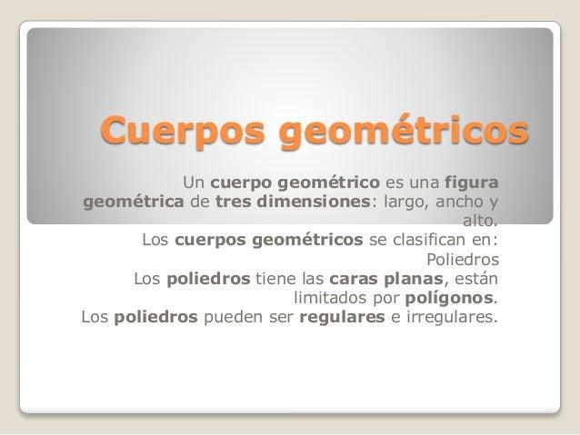 Cuerpos geométricos Un cuerpo geométrico es una figura geométrica de tres dimensiones: largo, ancho y alto. Los cuerpos ge...