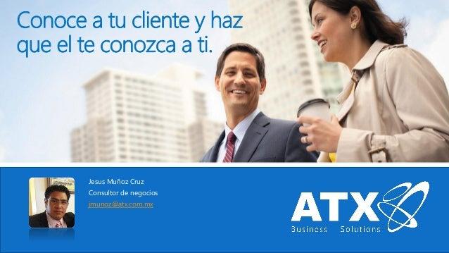 Conoce a tu cliente y haz que el te conozca a ti. Jesus Muñoz Cruz Consultor de negocios jmunoz@atx.com.mx