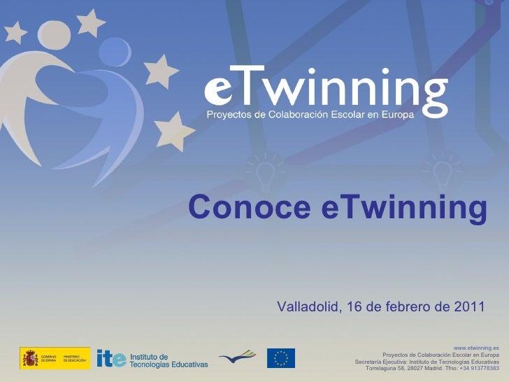 Conoce eTwinning  Valladolid, 16 de febrero de 2011 www.etwinning.es Proyectos de Colaboración Escolar en Europa Secretarí...