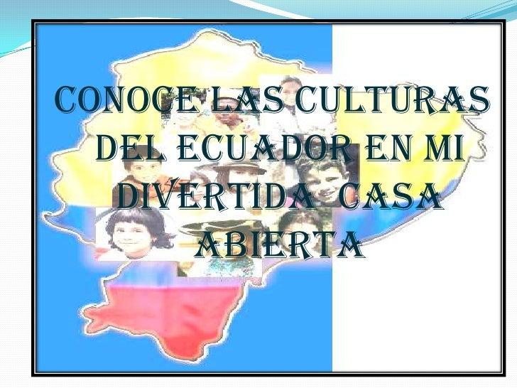 CONOCE LAS CULTURAS        DEL ECUADOR EN MI           DIVERTIDA  CASA                   ABIERTA <br />