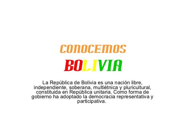 Conocemos Bo li via La República de Bolivia es una nación libre, independiente, soberana, multiétnica y pluricultural, con...