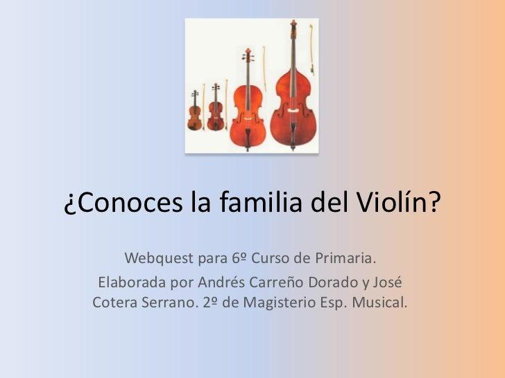 ¿Conoces la familia del Violín?<br />Webquest para 6º Curso de Primaria.<br />Elaborada por Andrés Carreño Dorado y José C...