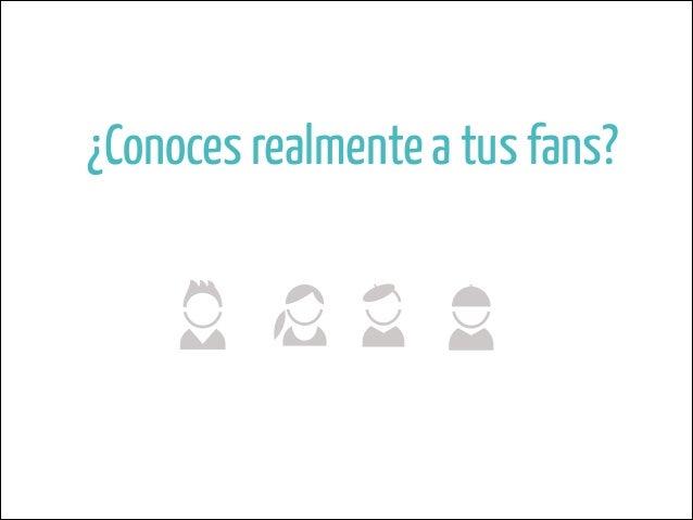 ONAMIENTO  sgos distintivos:  ¿Conoces realmente a tus fans?