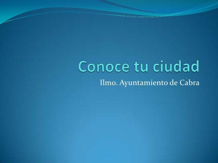 Conoce tu ciudad Ilmo. Ayuntamiento de Cabra