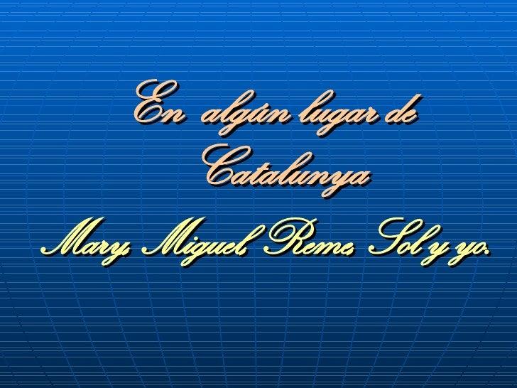 <ul><li>En  algún lugar de Catalunya </li></ul><ul><li>Mary, Miguel, Reme, Sol y yo. </li></ul>