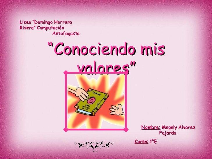 """"""" Conociendo mis valores"""" Liceo """"Domingo Herrera Rivera"""" Computación  Antofagasta Nombre:  Magaly Alvarez Fajardo. Curso: ..."""