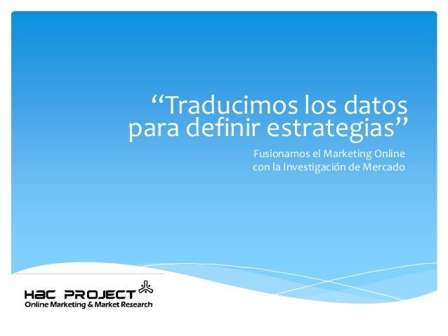 """""""Traducimos los datospara definir estrategias""""  Fusionamos el Marketing Onlinecon la Investigación de Mercado"""