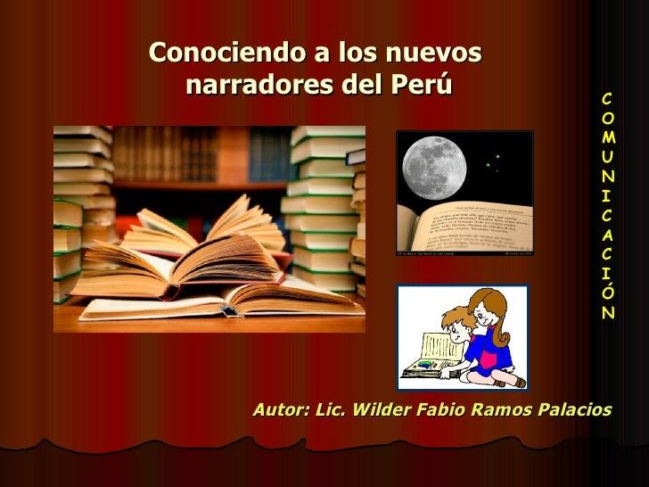 Conociendo a los nuevos  narradores del Perú Autor: Lic. Wilder Fabio Ramos Palacios C O M U N I C A C I Ó N