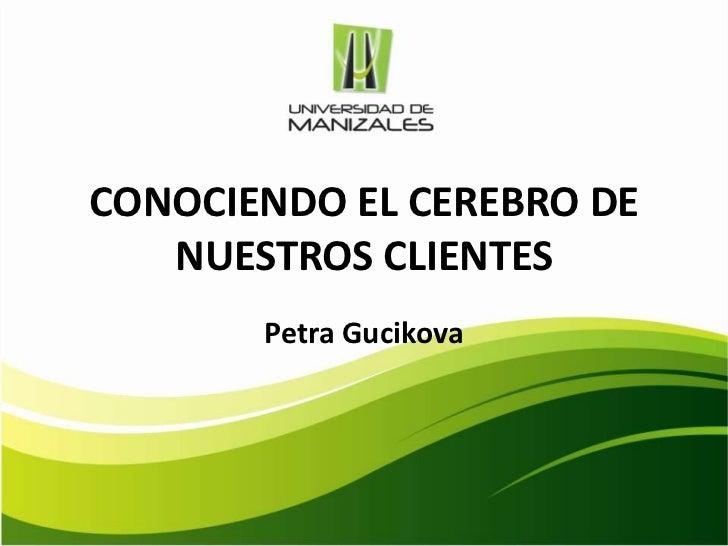 CONOCIENDO EL CEREBRO DE   NUESTROS CLIENTES       Petra Gucikova