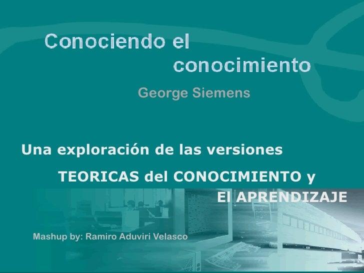 George SiemensUna exploración de las versiones      TEORICAS del CONOCIMIENTO y                       El APRENDIZAJE Mashu...