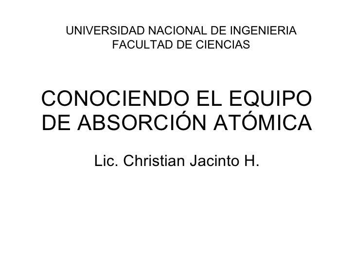 CONOCIENDO EL EQUIPO DE ABSORCIÓN ATÓMICA Lic. Christian Jacinto H. UNIVERSIDAD NACIONAL DE INGENIERIA FACULTAD DE CIENCIAS