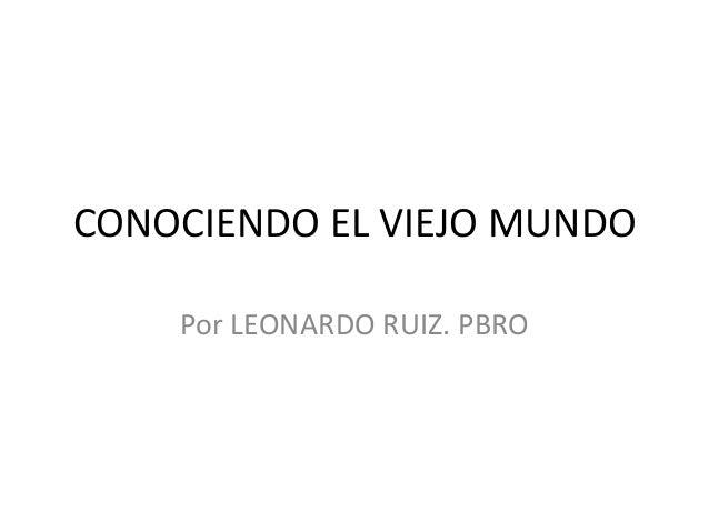 CONOCIENDO EL VIEJO MUNDO Por LEONARDO RUIZ. PBRO