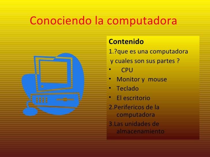 Conociendo la computadora  <ul><li>Contenido </li></ul><ul><li>1.?que es una computadora </li></ul><ul><li>y cuales son su...
