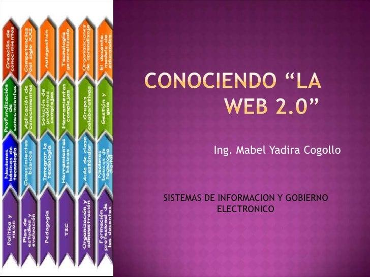 """CONOCIENDO """"LA WEB 2.0""""<br />Ing. Mabel Yadira Cogollo<br />SISTEMAS DE INFORMACION Y GOBIERNO ELECTRONICO<br />"""