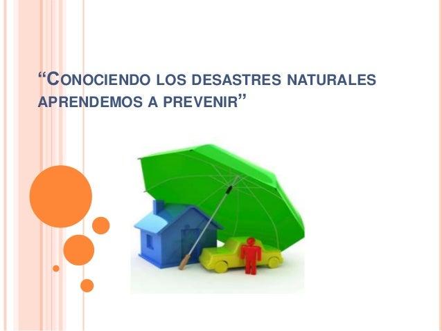 """""""CONOCIENDO LOS DESASTRES NATURALES APRENDEMOS A PREVENIR"""""""