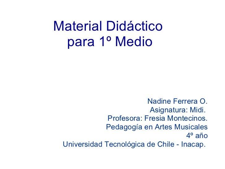 Material Didáctico  para 1º Medio Nadine Ferrera O. Asignatura:  Midi.  Profesora: Fresia Montecinos. Pedagogía en Artes M...