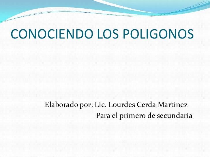 CONOCIENDO LOS POLIGONOS    Elaborado por: Lic. Lourdes Cerda Martínez                   Para el primero de secundaria