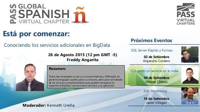 Conociendo los servicios adicionales en BigData 26 de Agosto 2015 (12 pm GMT -5) Freddy Angarita Resumen: Todos han empeza...