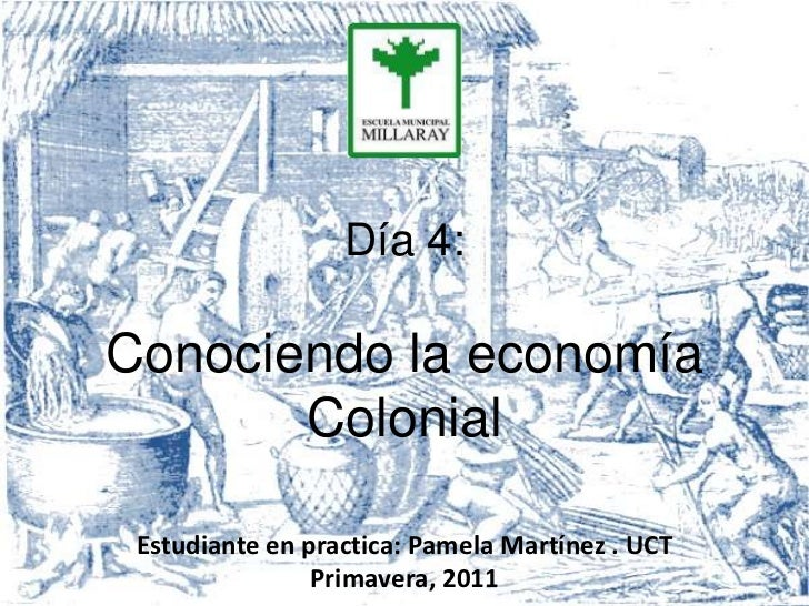 Día 4:Conociendo la economía       Colonial Estudiante en practica: Pamela Martínez . UCT                Primavera, 2011