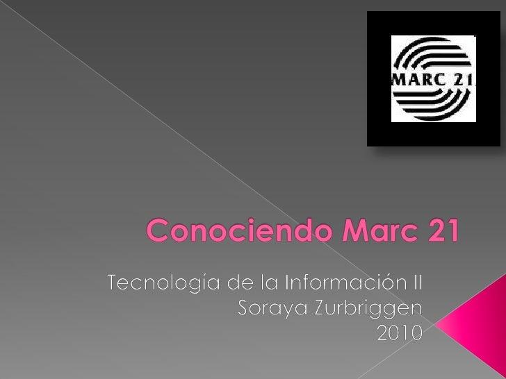 Conociendo Marc 21<br />Tecnología de la Información II<br />Soraya Zurbriggen<br />2010<br />
