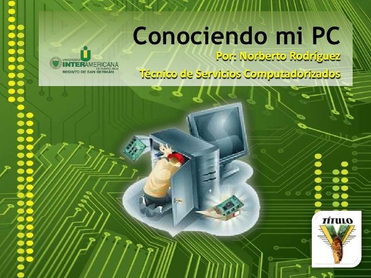 Conociendo mi PC<br />Por: Norberto Rodríguez<br />Técnico de Servicios Computadorizados<br />