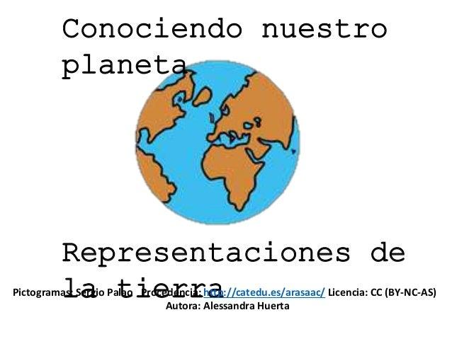Conociendo nuestro planeta Representaciones de la tierraPictogramas: Sergio Palao Procedencia: http://catedu.es/arasaac/ L...