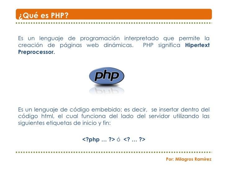Es un lenguaje de programación interpretado que permite la creación de páginas web dinámicas.  PHP significa  Hipertext Pr...