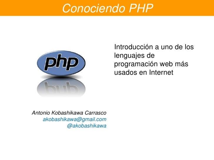 Conociendo PHP<br />Introducción a uno de los lenguajes de programación web másusados en Internet<br />Antonio Kobashikawa...