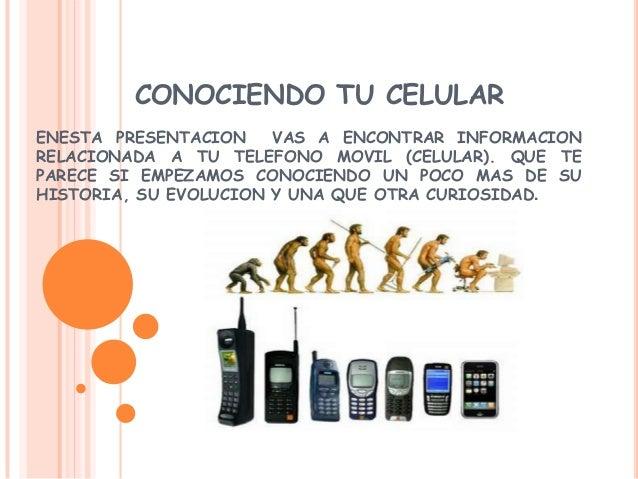 CONOCIENDO TU CELULARENESTA PRESENTACION VAS A ENCONTRAR INFORMACIONRELACIONADA A TU TELEFONO MOVIL (CELULAR). QUE TEPAREC...