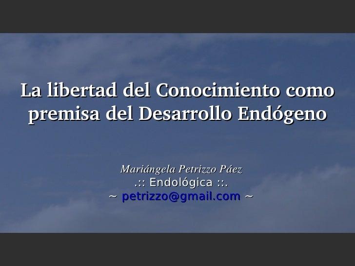 LalibertaddelConocimientocomo  premisadelDesarrolloEndógeno             MariángelaPetrizzoPáez              .:: ...