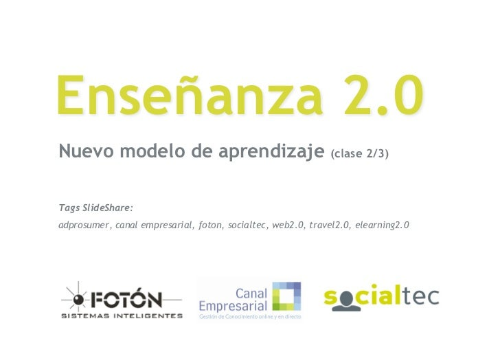 Enseñanza 2.0 Nuevo modelo de aprendizaje                                   (clase 2/3)    Tags SlideShare: adprosumer, ca...