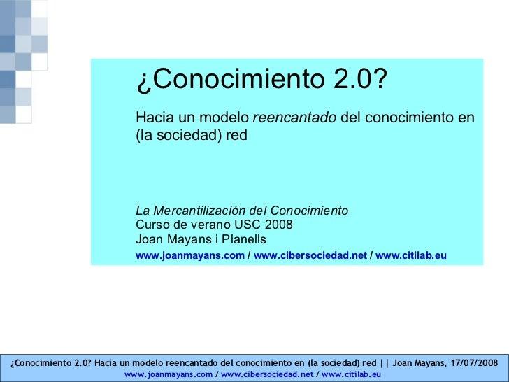 ¿Conocimiento 2.0? Hacia un modelo  reencantado  d el conocimiento en (la sociedad) red La Mercantilización del Conocimien...