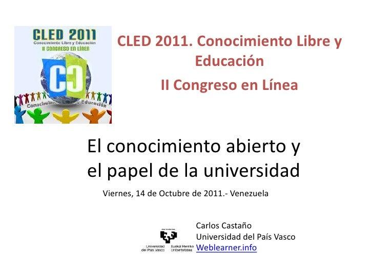 CLED 2011. Conocimiento Libre y Educación<br />II Congreso en Línea<br />El conocimiento abierto y el papel de la universi...